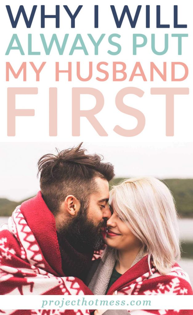 So many people say when they become parents they put their children first but I challenge that idea. I will always put my husband first and this is why.