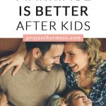 If you read any articles about marriage after kids, you'll most likely read that it's more hard work, that you have to make more effort or any other derivative of 'hard' and 'work'. Which is true to some extent. But I don't think we focus on the positive enough, the ways in which marriage is better after kids.