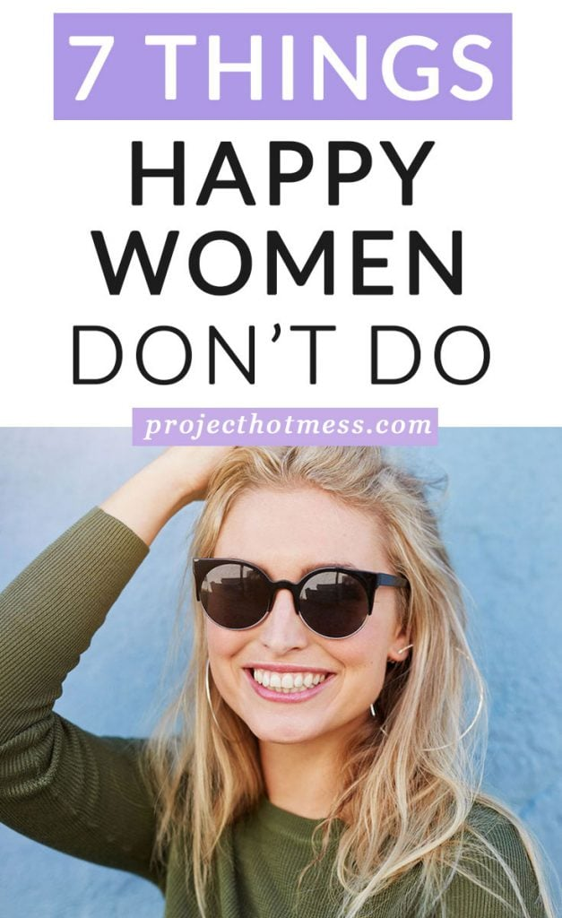 There are some things that happy women don't do, things they won't tolerate and things they just don't have time for. This clears the negative space in their lives and leaves more room for what it is that makes them happy.
