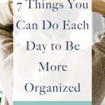 Are you looking for ways to be more organized, but it seems so overwhelming? Being organized doesn't have to be hard! Here are 7 things you can do each day to be more organized.